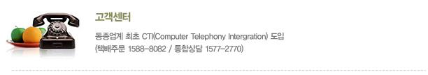 고객센터 : 동종업계 최초 CTI(Computer Telephony Intergration) 도입(택배주문 1588-8082 / 통합상담 1577-2770)